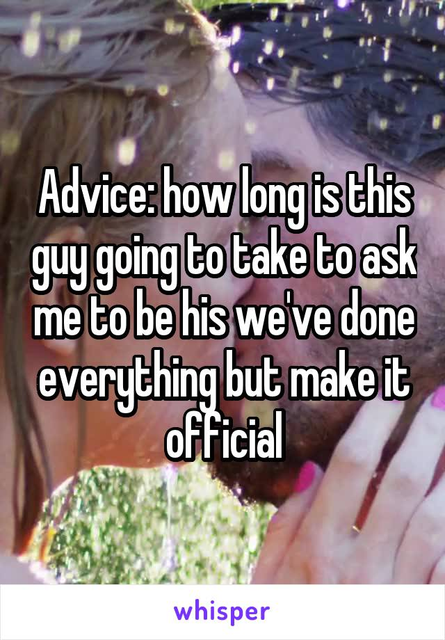Advice: how long is this guy going to take to ask me to be his we've done everything but make it official