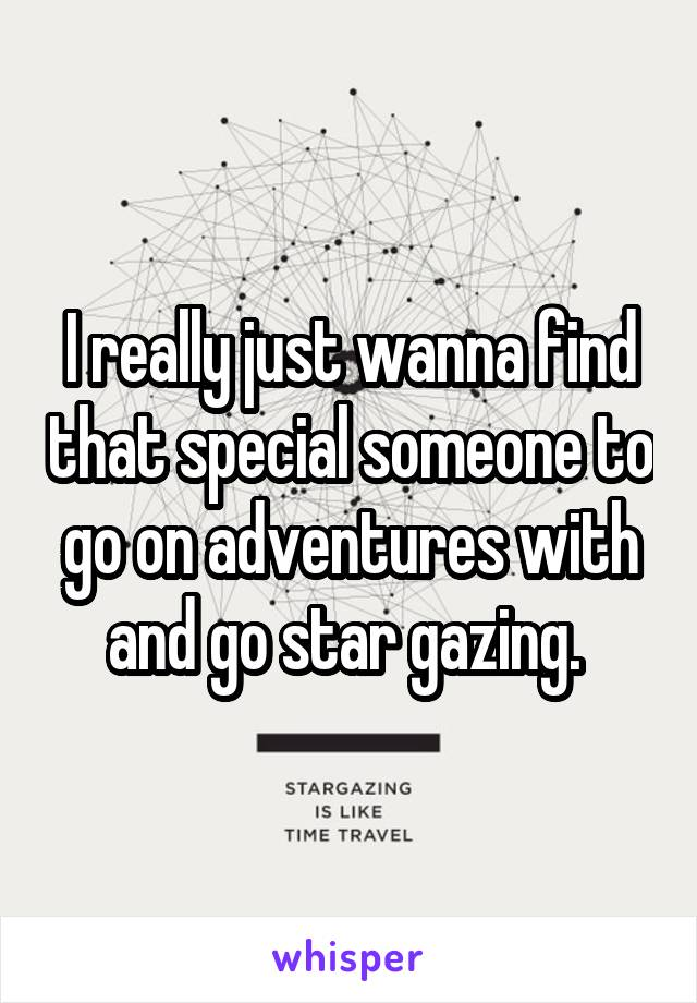I really just wanna find that special someone to go on adventures with and go star gazing.
