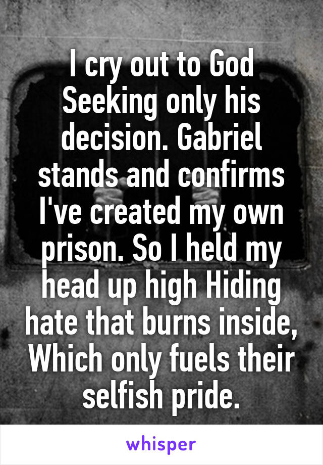 I cry out to God Seeking only his decision. Gabriel stands and confirms I've created my own prison. So I held my head up high Hiding hate that burns inside, Which only fuels their selfish pride.