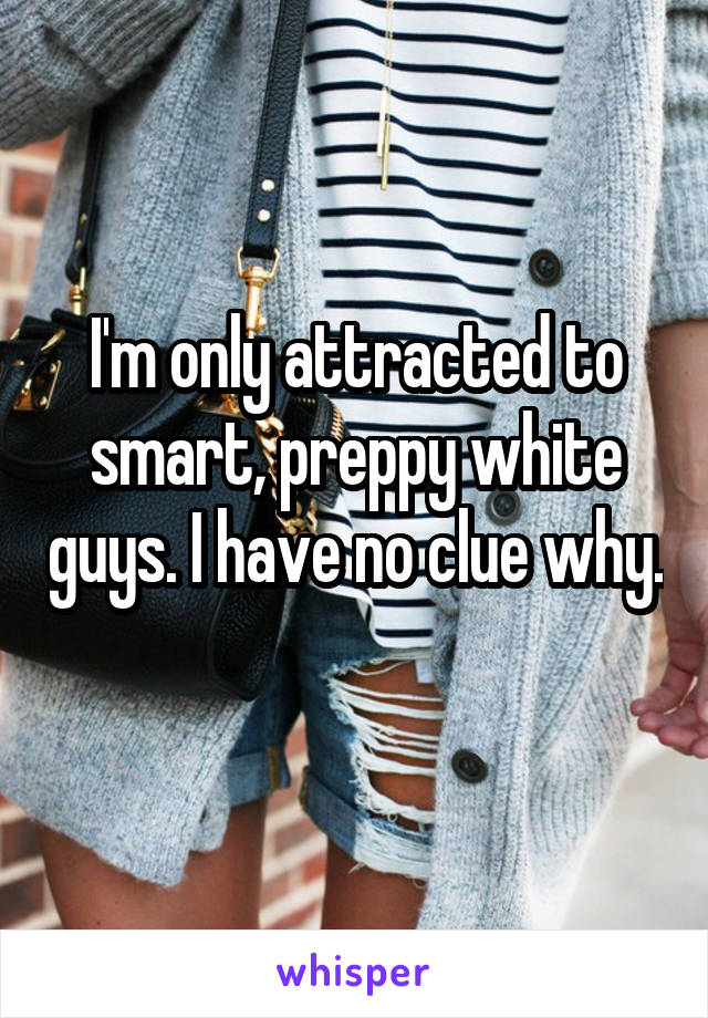 I'm only attracted to smart, preppy white guys. I have no clue why.