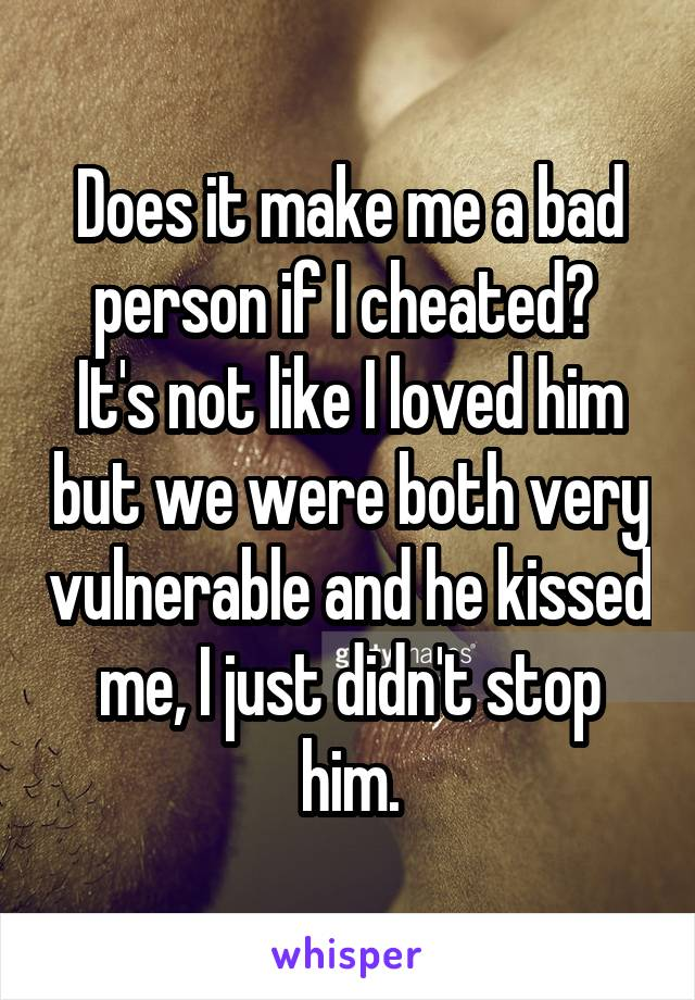 Does it make me a bad person if I cheated?  It's not like I loved him but we were both very vulnerable and he kissed me, I just didn't stop him.