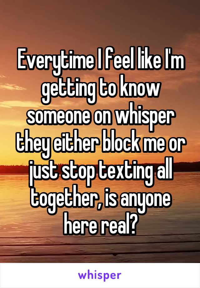 Everytime I feel like I'm getting to know someone on whisper they either block me or just stop texting all together, is anyone here real?