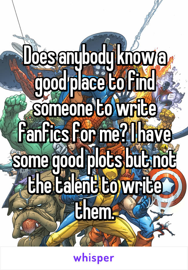 Does anybody know a good place to find someone to write fanfics for me? I have some good plots but not the talent to write them.