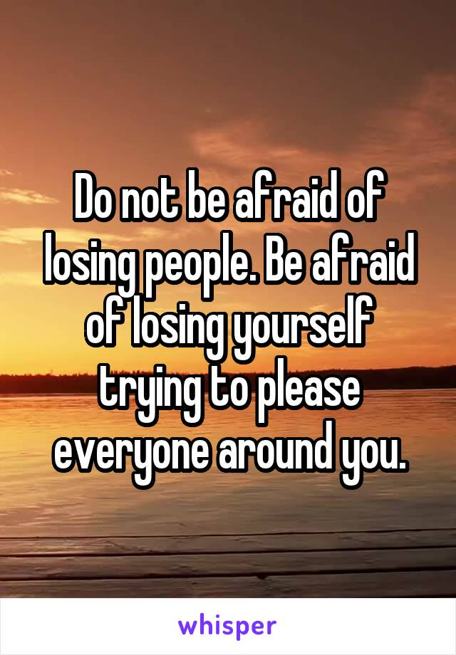 Do not be afraid of losing people. Be afraid of losing yourself trying to please everyone around you.