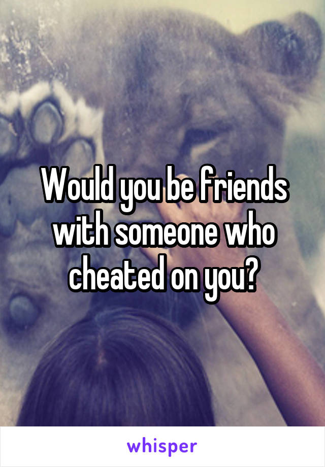 Would you be friends with someone who cheated on you?