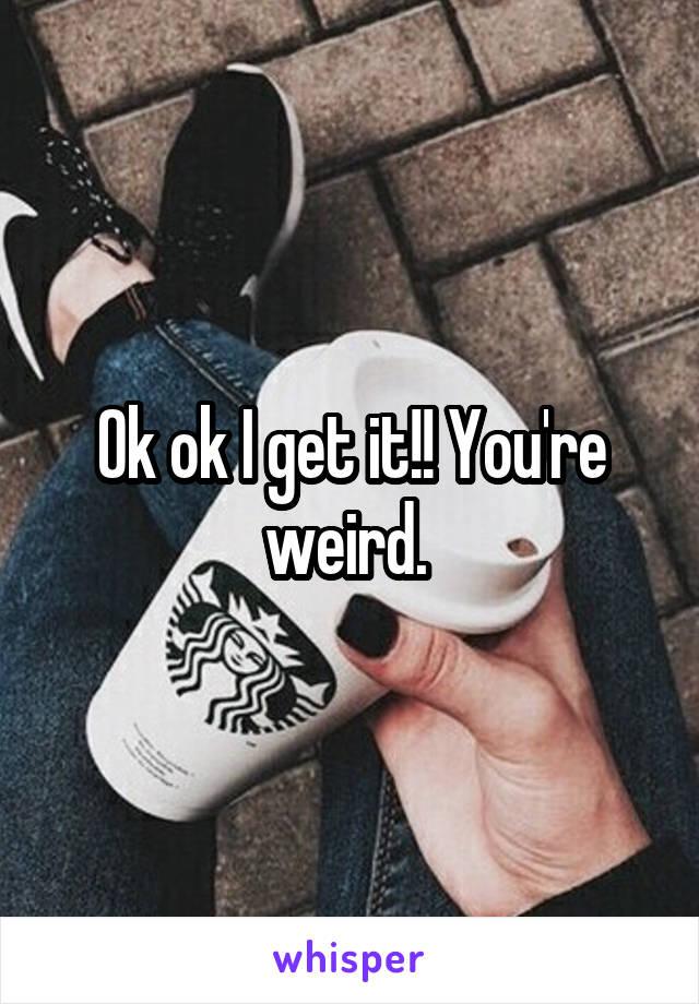 Ok ok I get it!! You're weird.