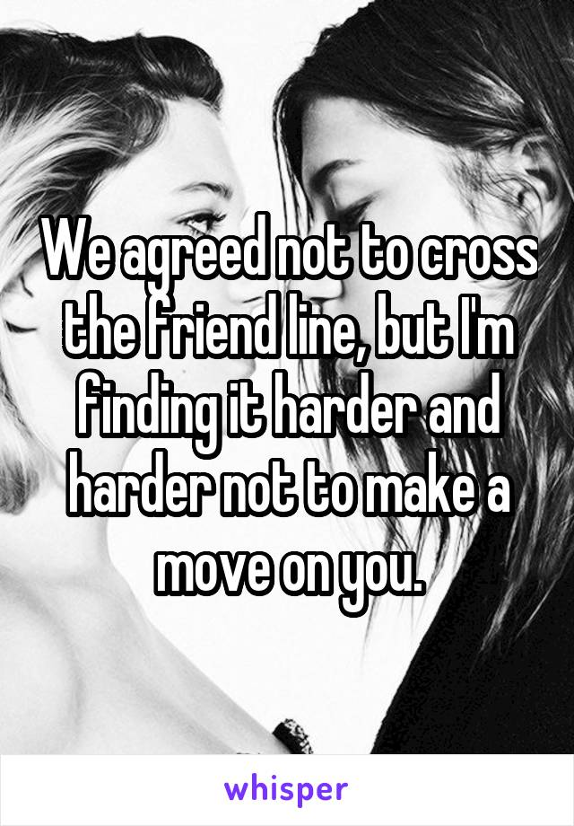 We agreed not to cross the friend line, but I'm finding it harder and harder not to make a move on you.