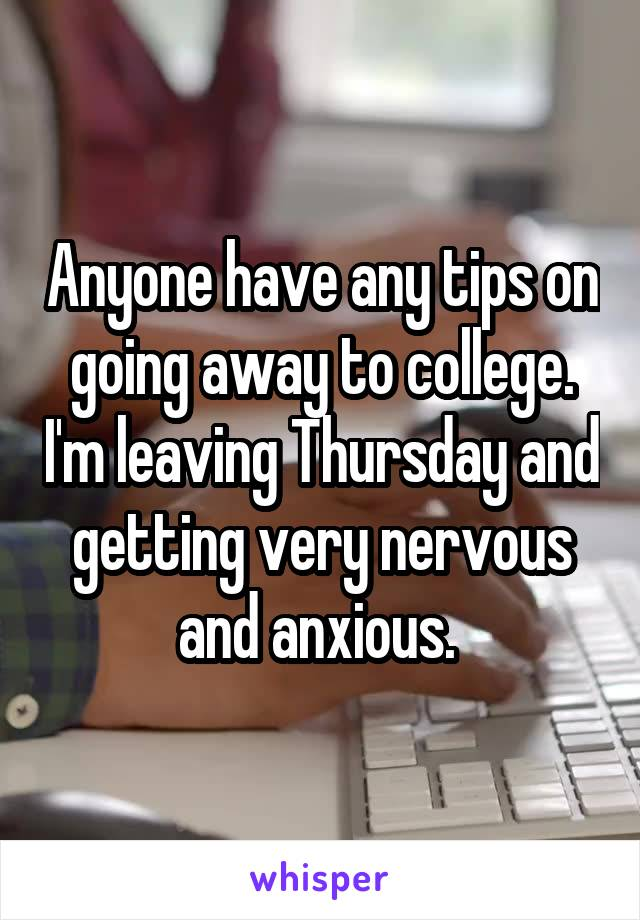 Anyone have any tips on going away to college. I'm leaving Thursday and getting very nervous and anxious.