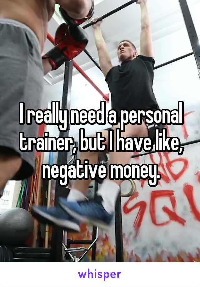 I really need a personal trainer, but I have like, negative money.