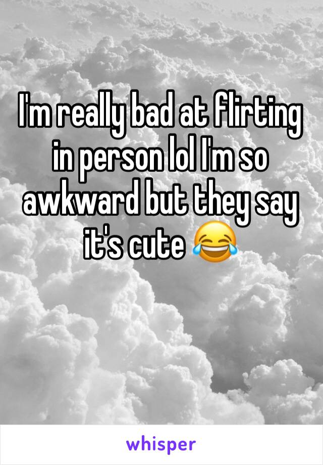 I'm really bad at flirting in person lol I'm so awkward but they say it's cute 😂