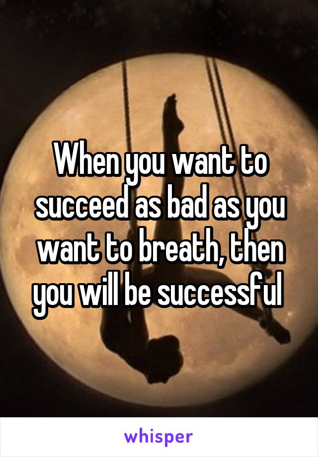 When you want to succeed as bad as you want to breath, then you will be successful
