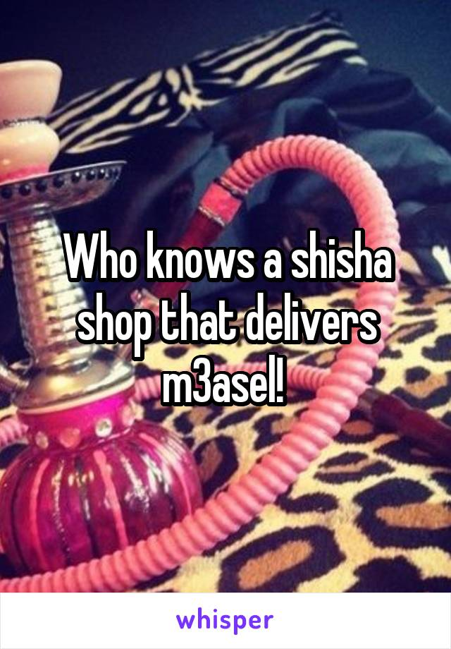 Who knows a shisha shop that delivers m3asel!