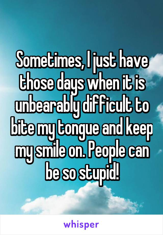 Sometimes, I just have those days when it is unbearably difficult to bite my tongue and keep my smile on. People can be so stupid!