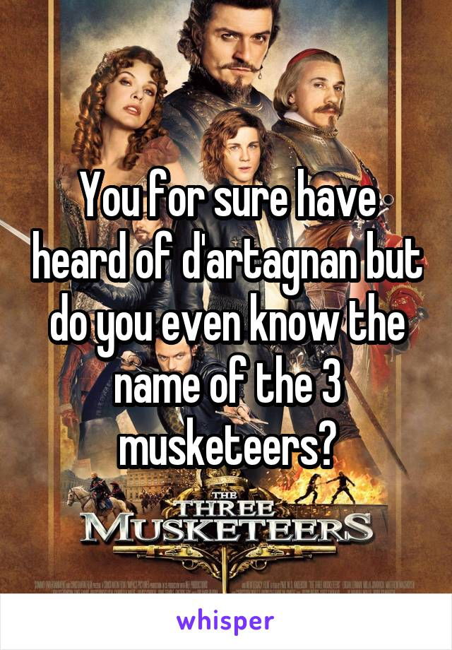 You for sure have heard of d'artagnan but do you even know the name of the 3 musketeers?