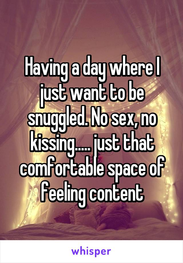 Having a day where I just want to be snuggled. No sex, no kissing..... just that comfortable space of feeling content