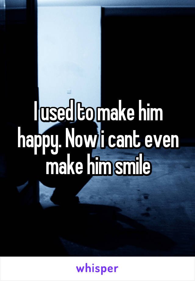 I used to make him happy. Now i cant even make him smile