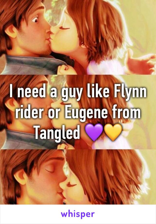 I need a guy like Flynn rider or Eugene from Tangled 💜💛