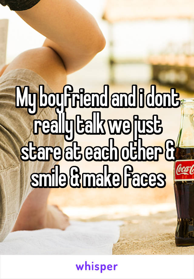 My boyfriend and i dont really talk we just stare at each other & smile & make faces
