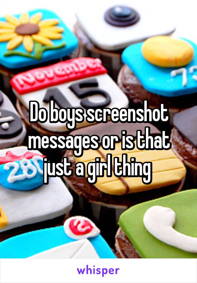 Do boys screenshot messages or is that just a girl thing