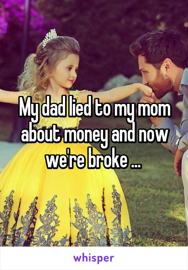 My dad lied to my mom about money and now we're broke ...