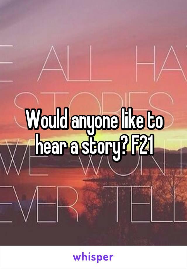 Would anyone like to hear a story? F21