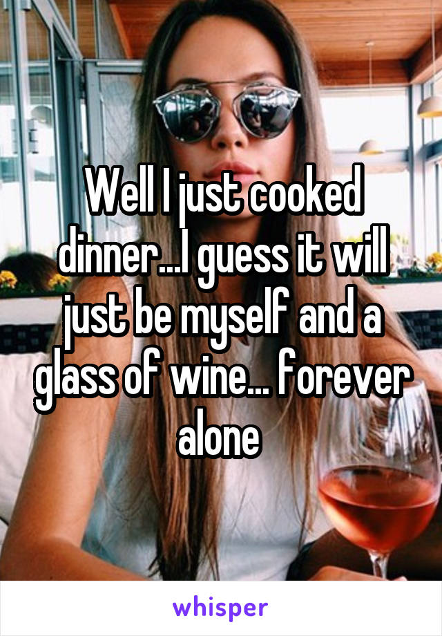 Well I just cooked dinner...I guess it will just be myself and a glass of wine... forever alone