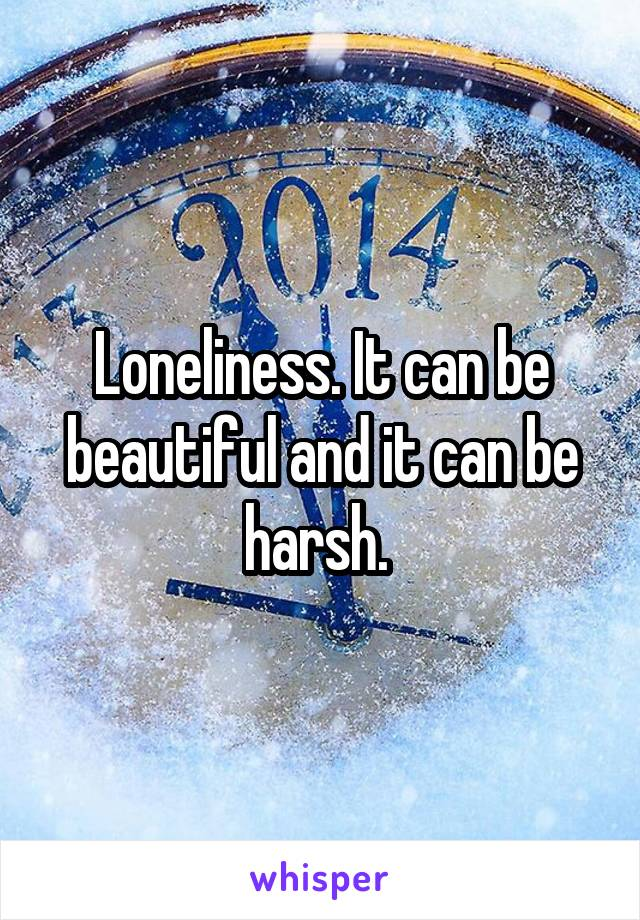 Loneliness. It can be beautiful and it can be harsh.