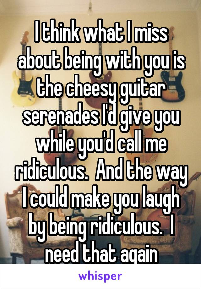 I think what I miss about being with you is the cheesy guitar serenades I'd give you while you'd call me ridiculous.  And the way I could make you laugh by being ridiculous.  I need that again