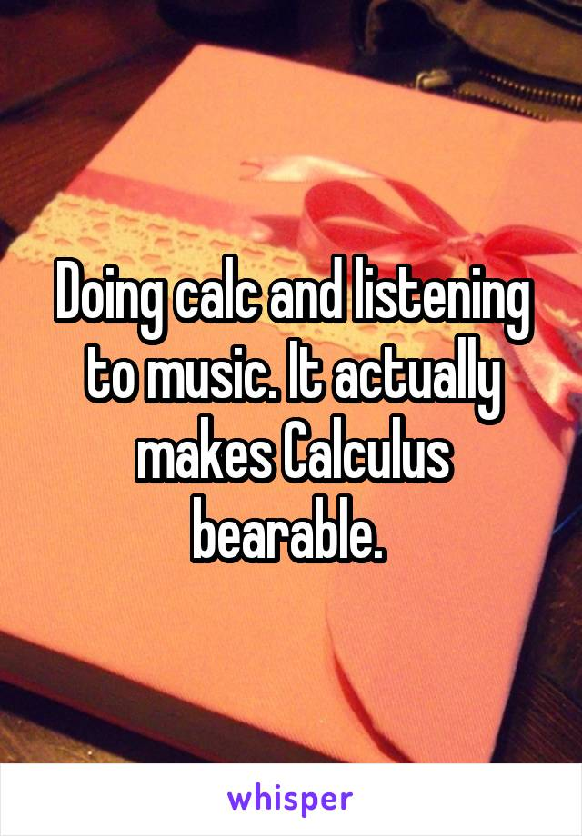 Doing calc and listening to music. It actually makes Calculus bearable.