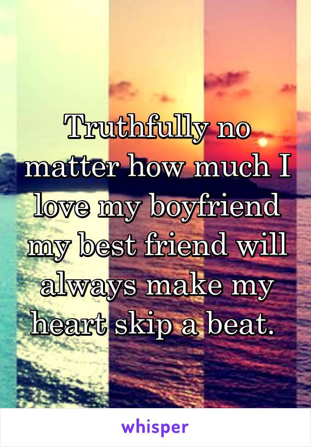Truthfully no matter how much I love my boyfriend my best friend will always make my heart skip a beat.