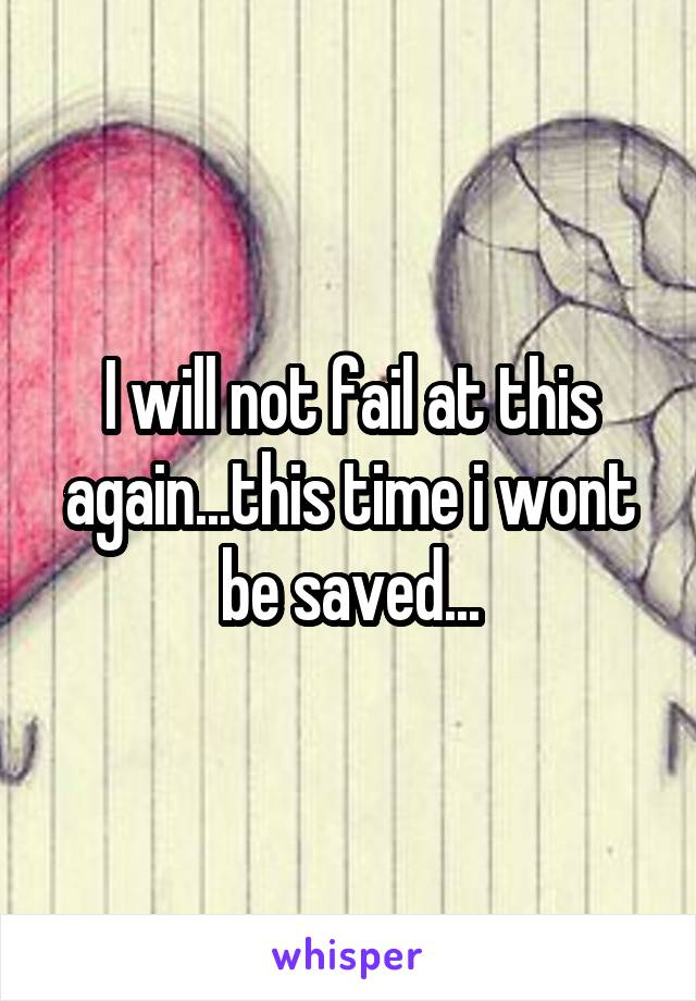 I will not fail at this again...this time i wont be saved...
