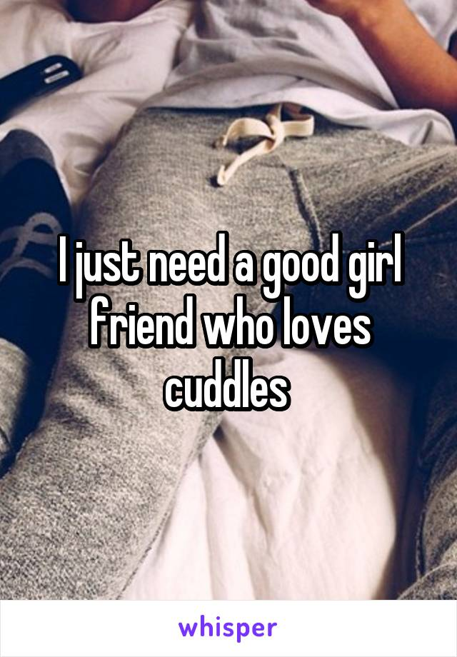 I just need a good girl friend who loves cuddles