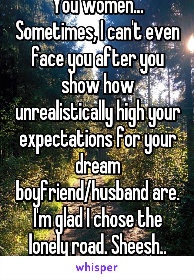 You women... Sometimes, I can't even face you after you show how unrealistically high your expectations for your dream boyfriend/husband are. I'm glad I chose the lonely road. Sheesh.. smh