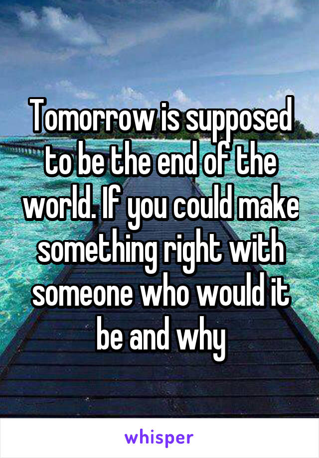 Tomorrow is supposed to be the end of the world. If you could make something right with someone who would it be and why