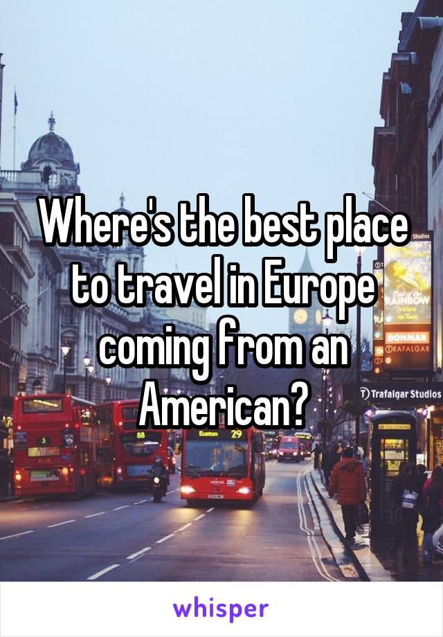 Where's the best place to travel in Europe coming from an American?