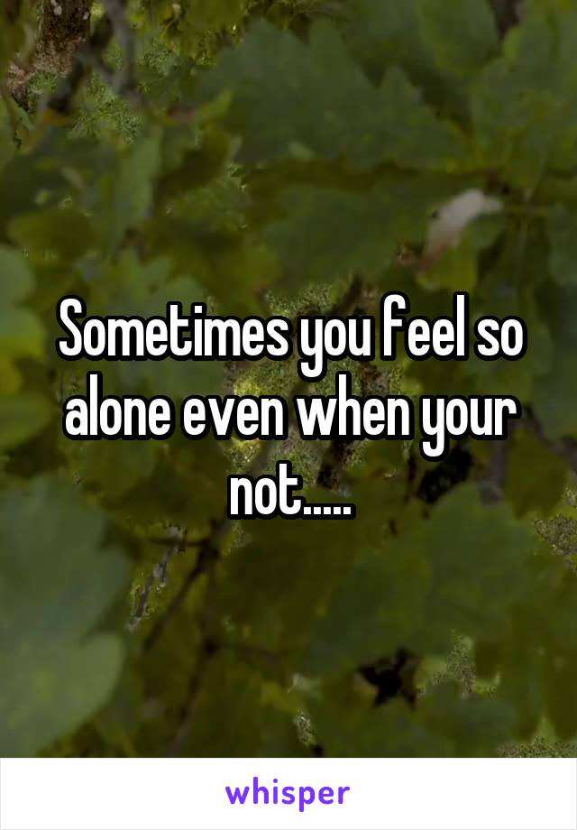 Sometimes you feel so alone even when your not.....