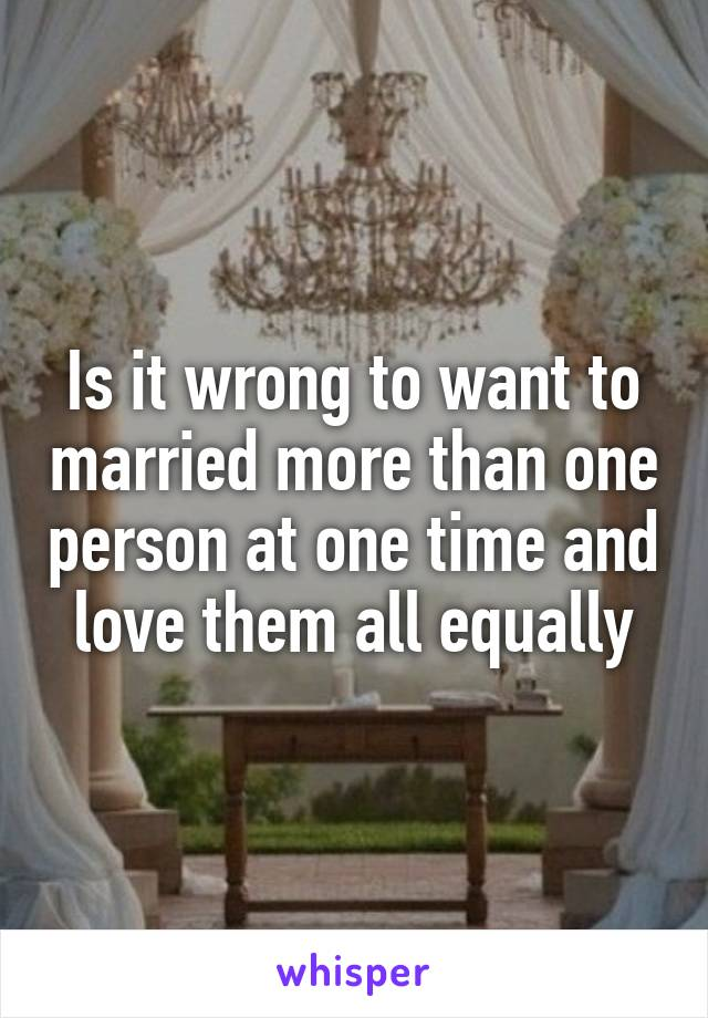 Is it wrong to want to married more than one person at one time and love them all equally