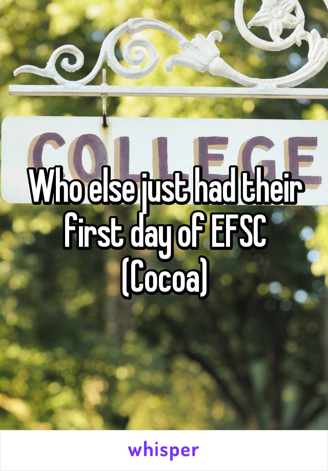 Who else just had their first day of EFSC (Cocoa)