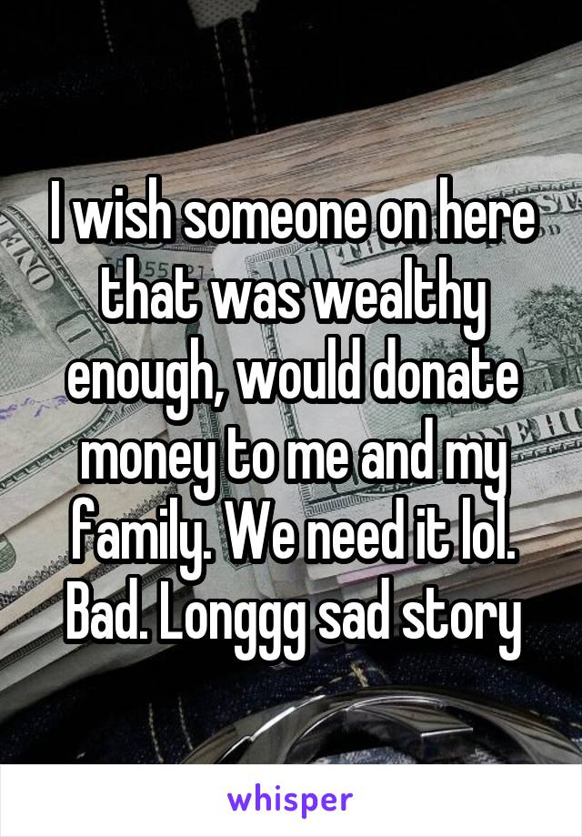 I wish someone on here that was wealthy enough, would donate money to me and my family. We need it lol. Bad. Longgg sad story