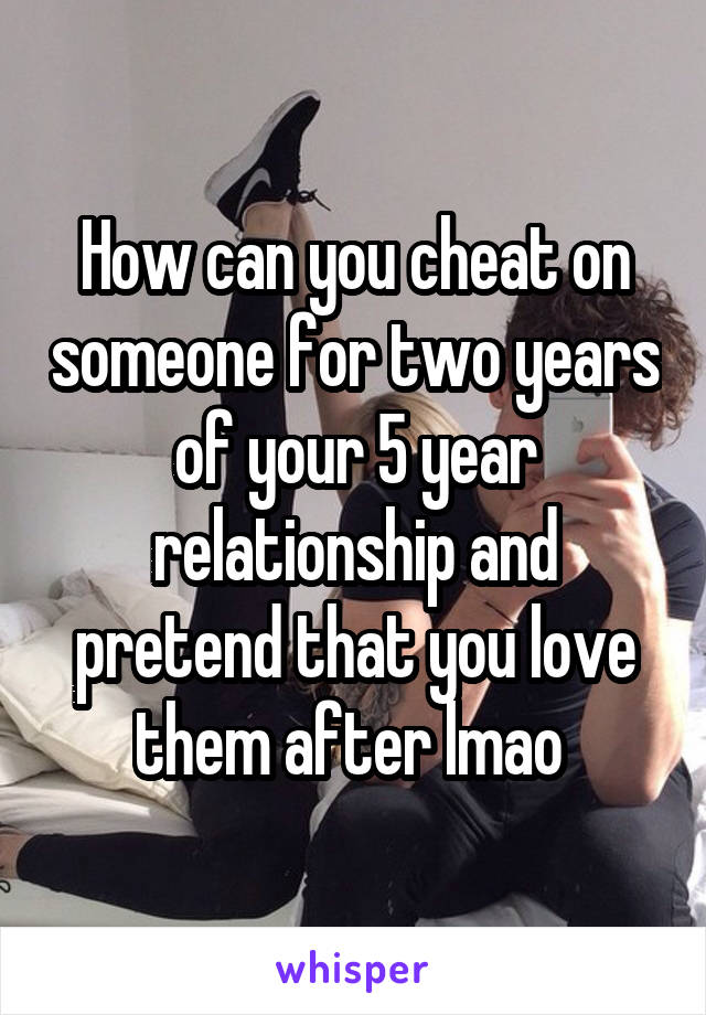 How can you cheat on someone for two years of your 5 year relationship and pretend that you love them after lmao