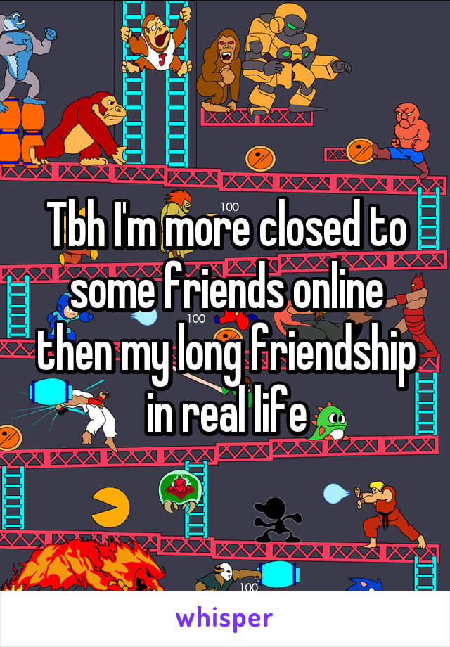 Tbh I'm more closed to some friends online then my long friendship in real life