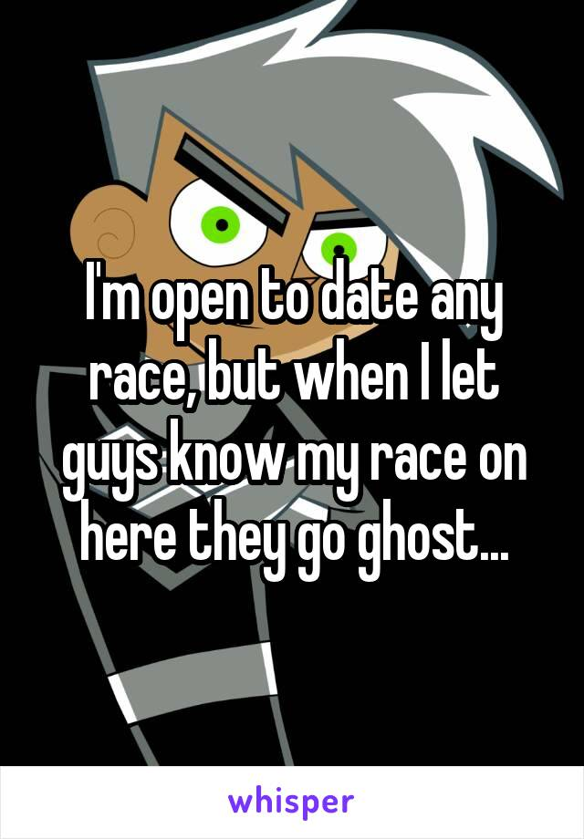 I'm open to date any race, but when I let guys know my race on here they go ghost...