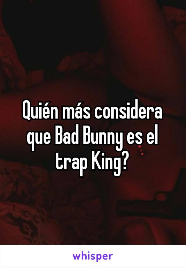 Quién más considera que Bad Bunny es el trap King?