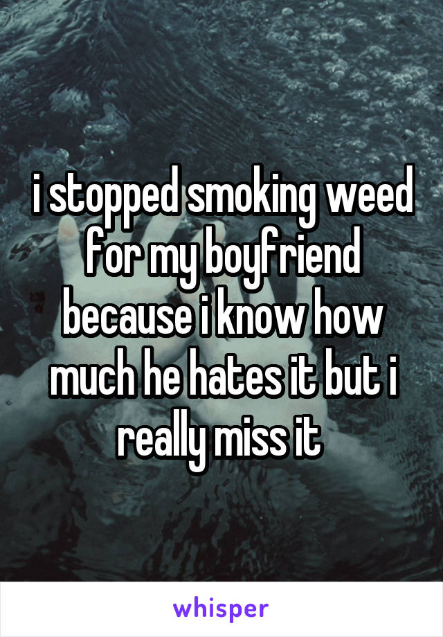 i stopped smoking weed for my boyfriend because i know how much he hates it but i really miss it