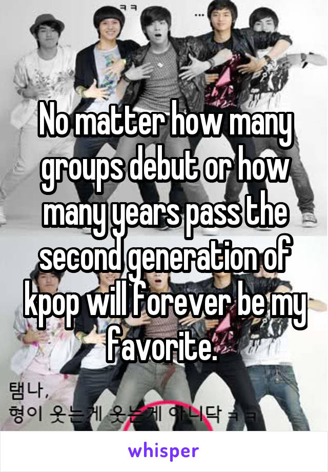 No matter how many groups debut or how many years pass the second generation of kpop will forever be my favorite.