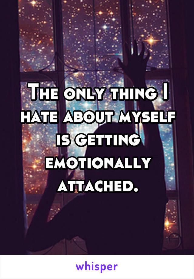 The only thing I hate about myself is getting emotionally attached.