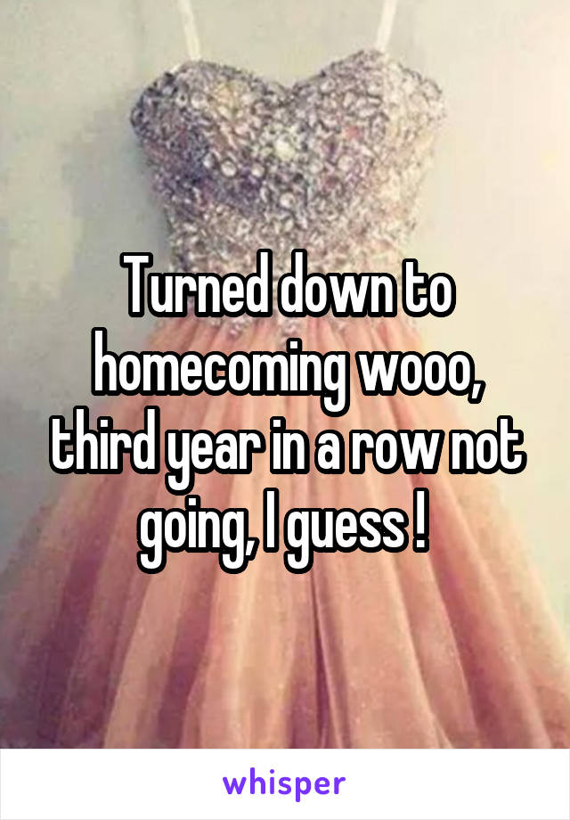 Turned down to homecoming wooo, third year in a row not going, I guess !