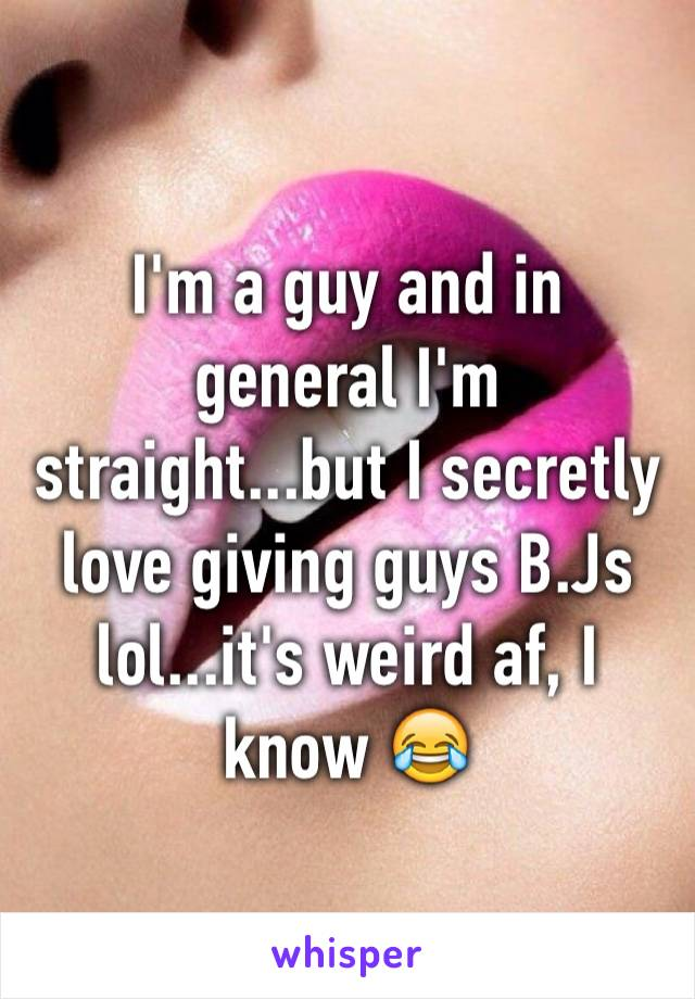 I'm a guy and in general I'm straight...but I secretly love giving guys B.Js lol...it's weird af, I know 😂