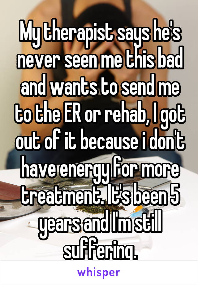 My therapist says he's never seen me this bad and wants to send me to the ER or rehab, I got out of it because i don't have energy for more treatment. It's been 5 years and I'm still suffering.