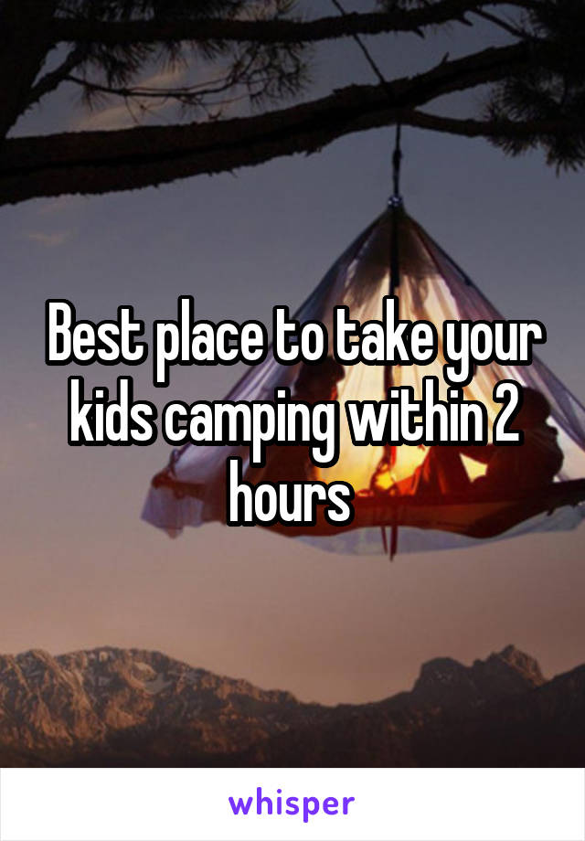 Best place to take your kids camping within 2 hours